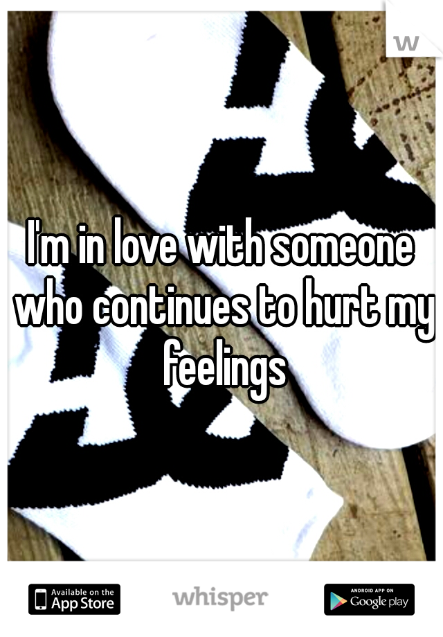 I'm in love with someone who continues to hurt my feelings