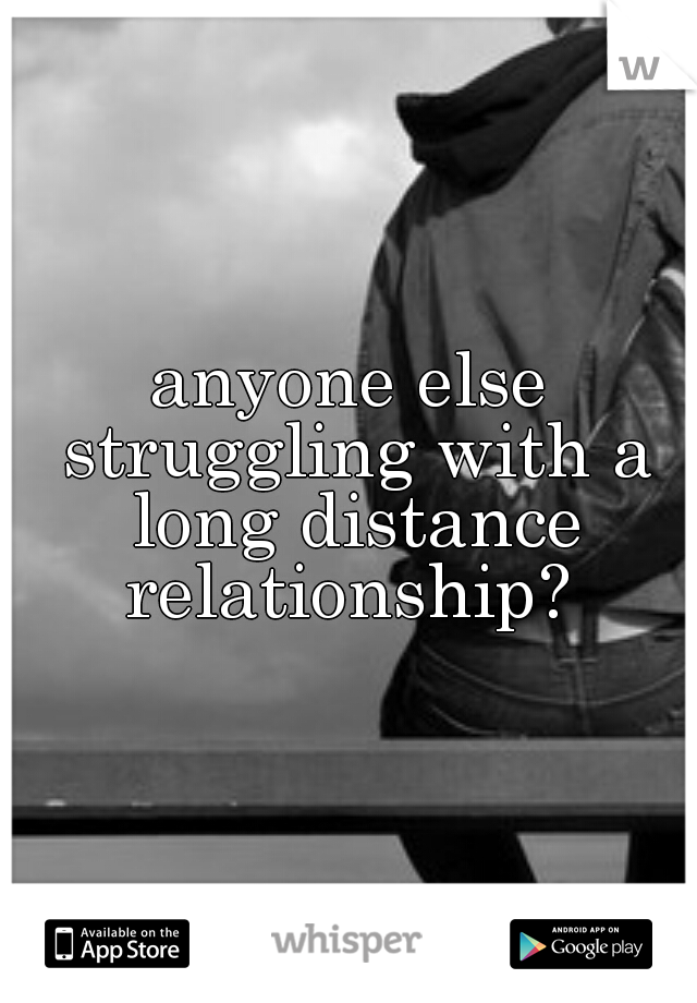 anyone else struggling with a long distance relationship?