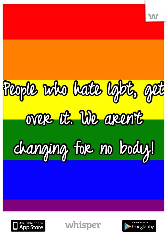 People who hate lgbt, get over it. We aren't changing for no body!