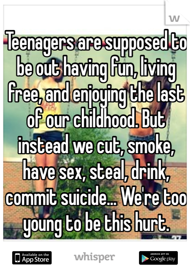 Teenagers are supposed to be out having fun, living free, and enjoying the last of our childhood. But instead we cut, smoke, have sex, steal, drink, commit suicide... We're too young to be this hurt.