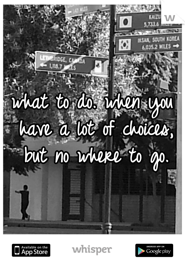 what to do. when you have a lot of choices, but no where to go.