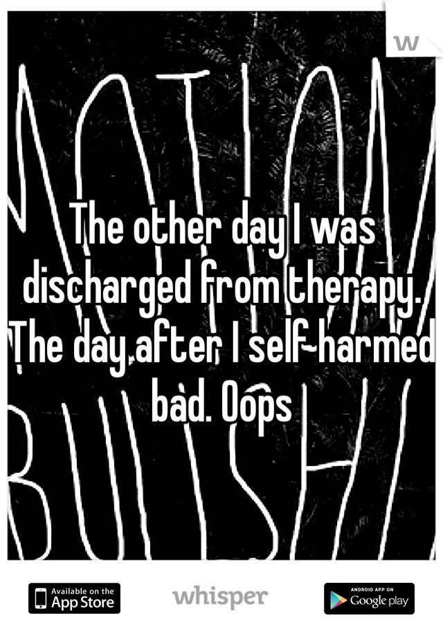 The other day I was discharged from therapy. The day after I self harmed bad. Oops
