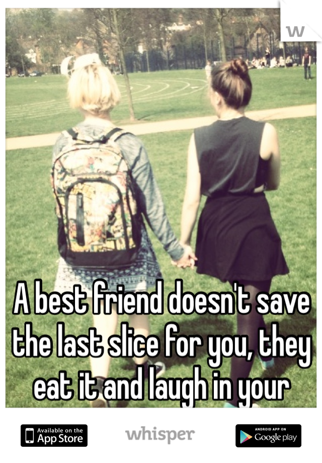A best friend doesn't save the last slice for you, they eat it and laugh in your face