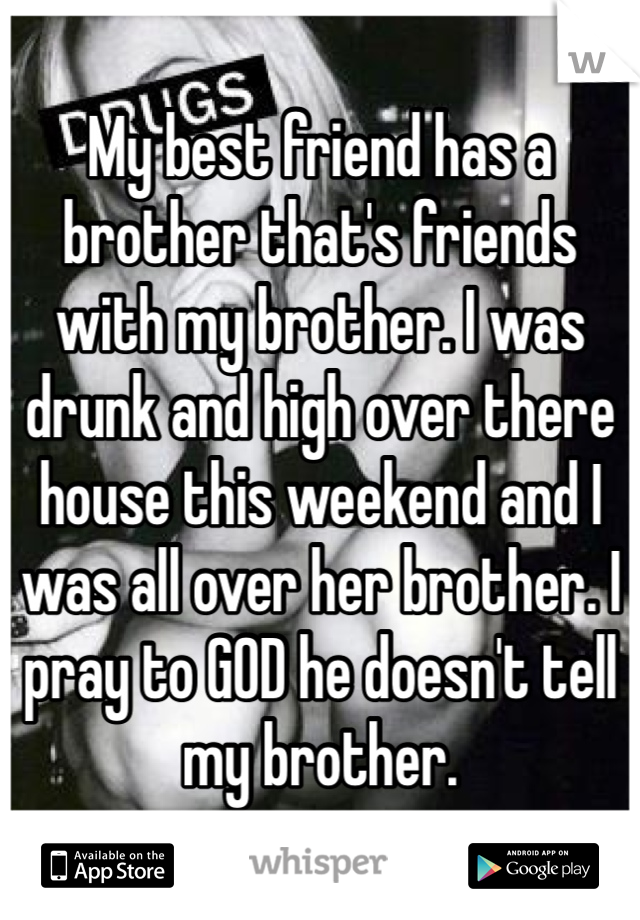 My best friend has a brother that's friends with my brother. I was drunk and high over there house this weekend and I was all over her brother. I pray to GOD he doesn't tell my brother.