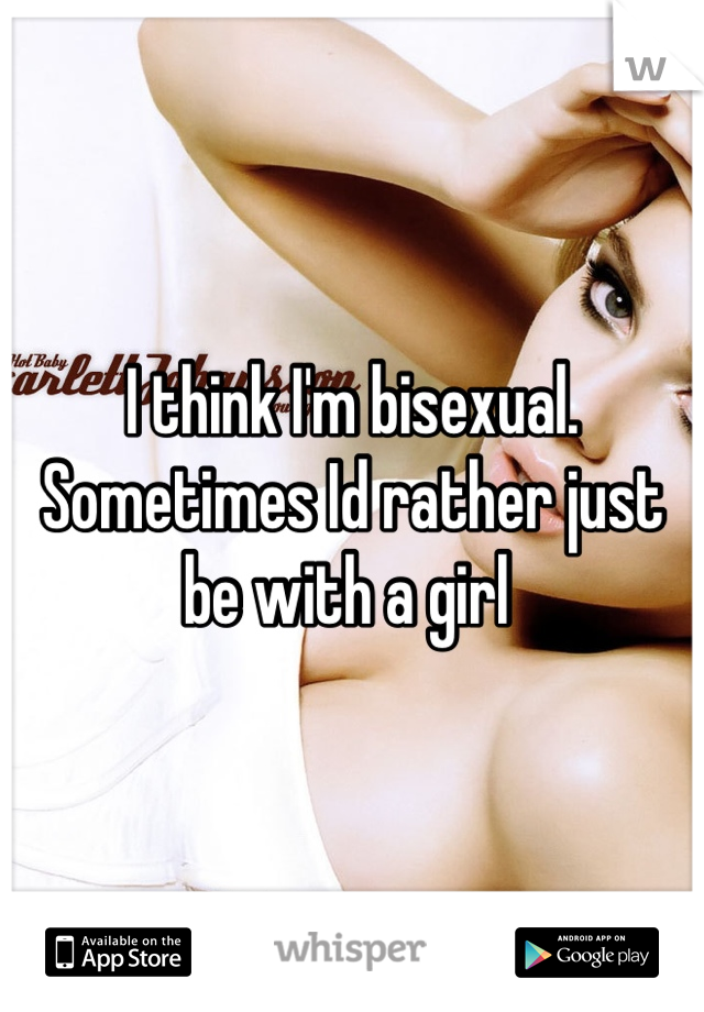 I think I'm bisexual.  Sometimes Id rather just be with a girl