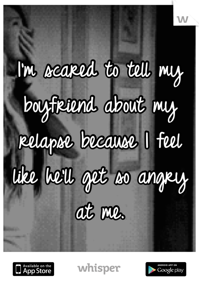 I'm scared to tell my boyfriend about my relapse because I feel like he'll get so angry at me.