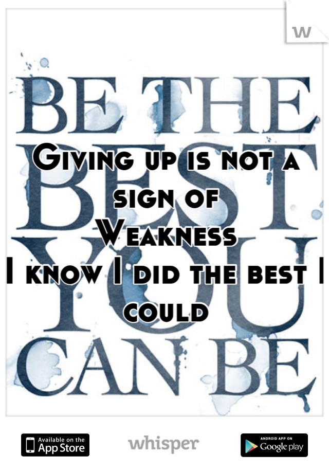 Giving up is not a sign of Weakness I know I did the best I could