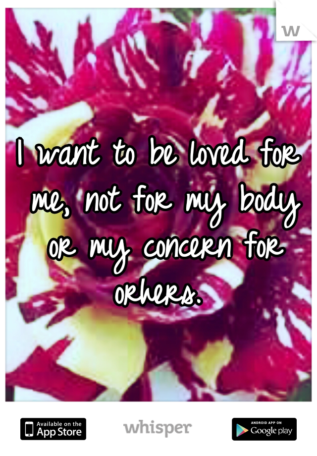 I want to be loved for me, not for my body or my concern for orhers.