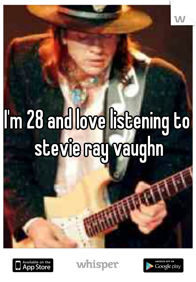 I'm 28 and love listening to stevie ray vaughn