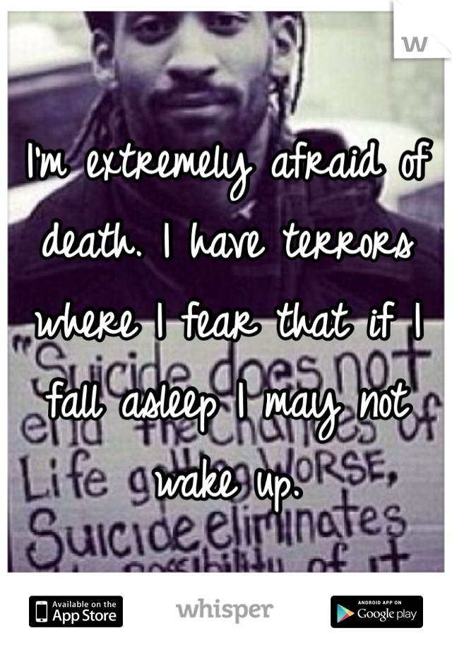 I'm extremely afraid of death. I have terrors where I fear that if I fall asleep I may not wake up.