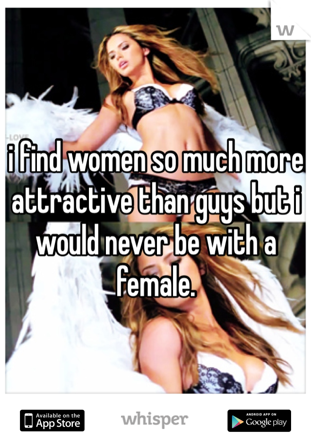 i find women so much more attractive than guys but i would never be with a female.