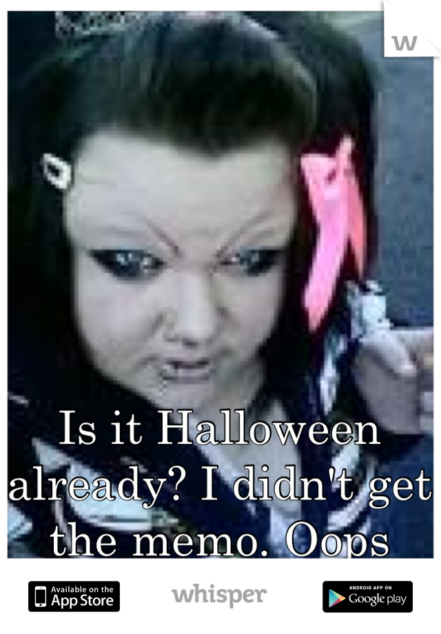 Is it Halloween already? I didn't get the memo. Oops