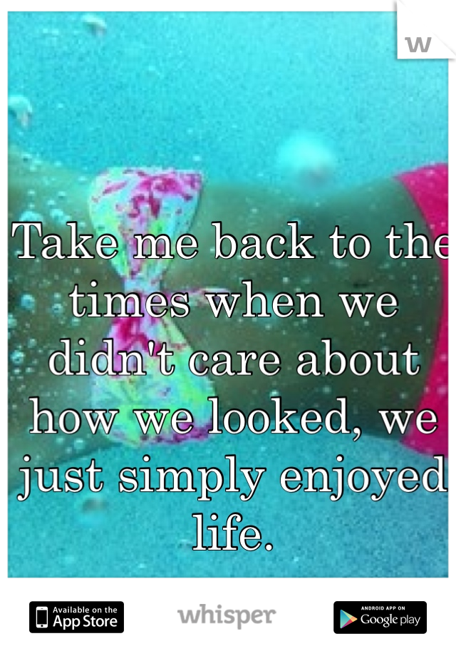 Take me back to the times when we didn't care about how we looked, we just simply enjoyed life.