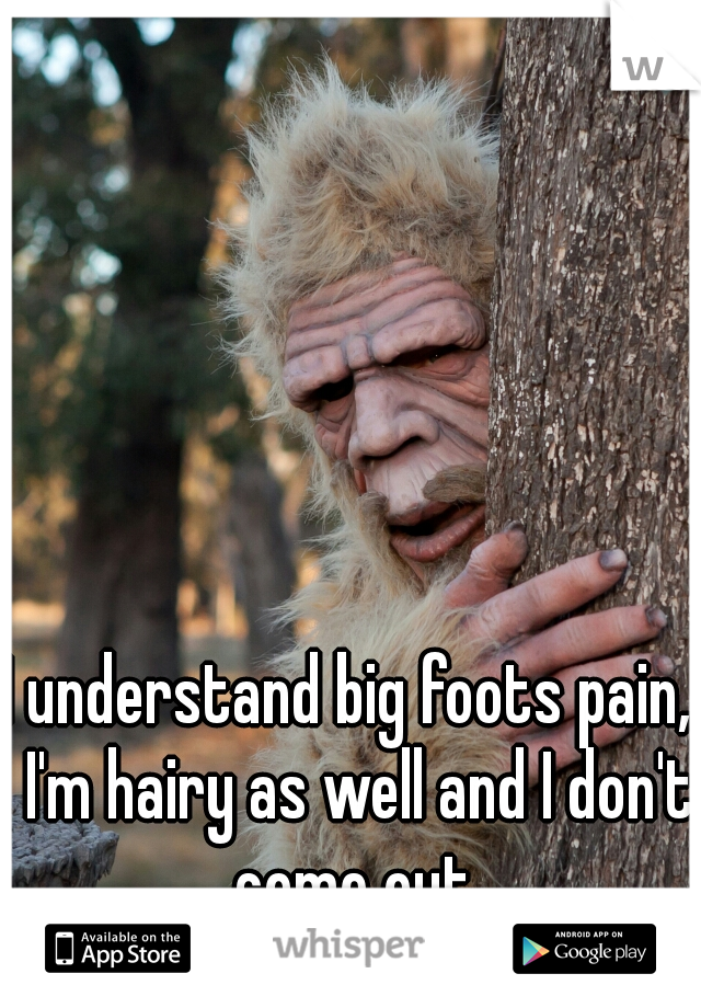 I understand big foots pain,  I'm hairy as well and I don't come out.
