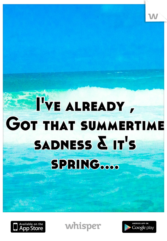 I've already , Got that summertime sadness & it's spring....