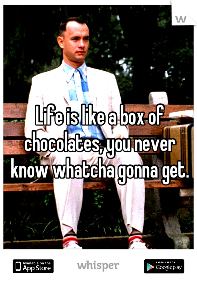 Life is like a box of chocolates, you never know whatcha gonna get.