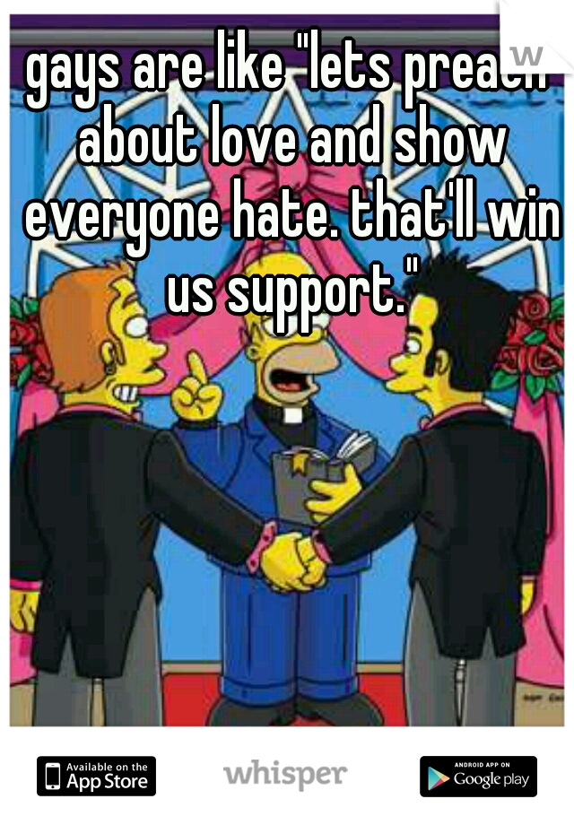 """gays are like """"lets preach about love and show everyone hate. that'll win us support."""""""