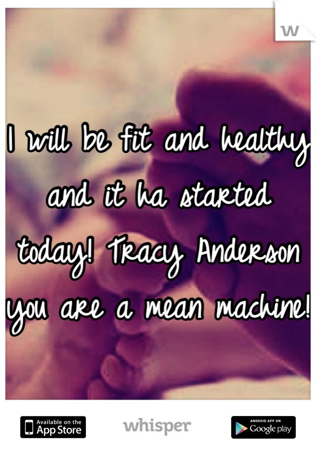 I will be fit and healthy and it ha started today! Tracy Anderson you are a mean machine!