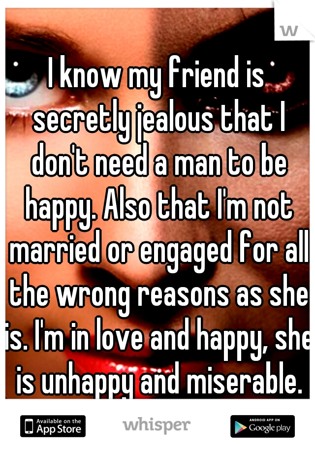I know my friend is secretly jealous that I don't need a man to be happy. Also that I'm not married or engaged for all the wrong reasons as she is. I'm in love and happy, she is unhappy and miserable.