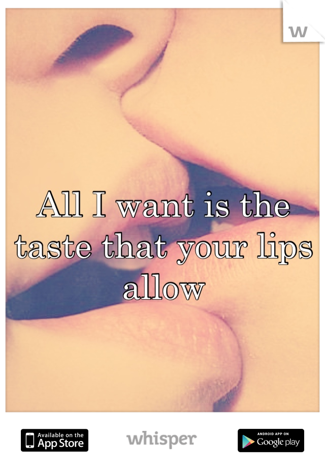 All I want is the taste that your lips allow