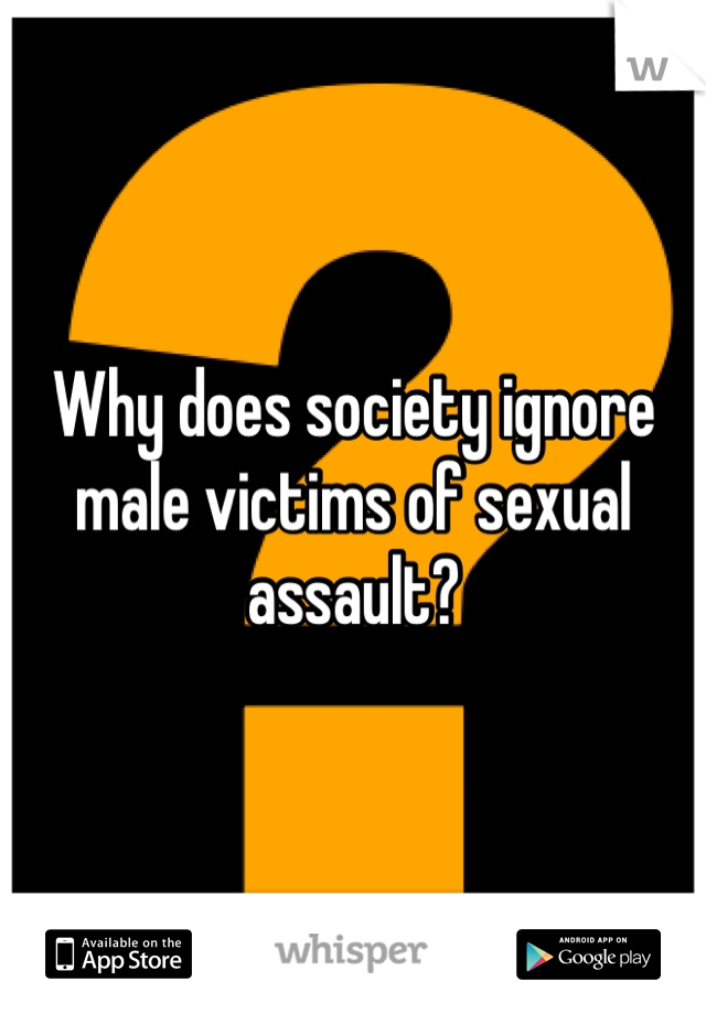 Why does society ignore male victims of sexual assault?