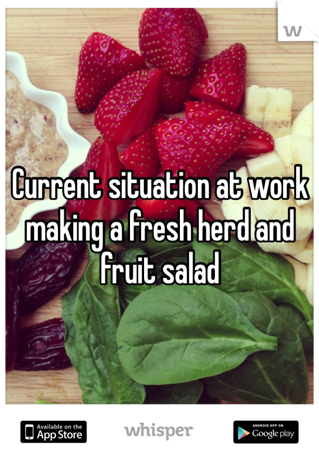 Current situation at work making a fresh herd and fruit salad