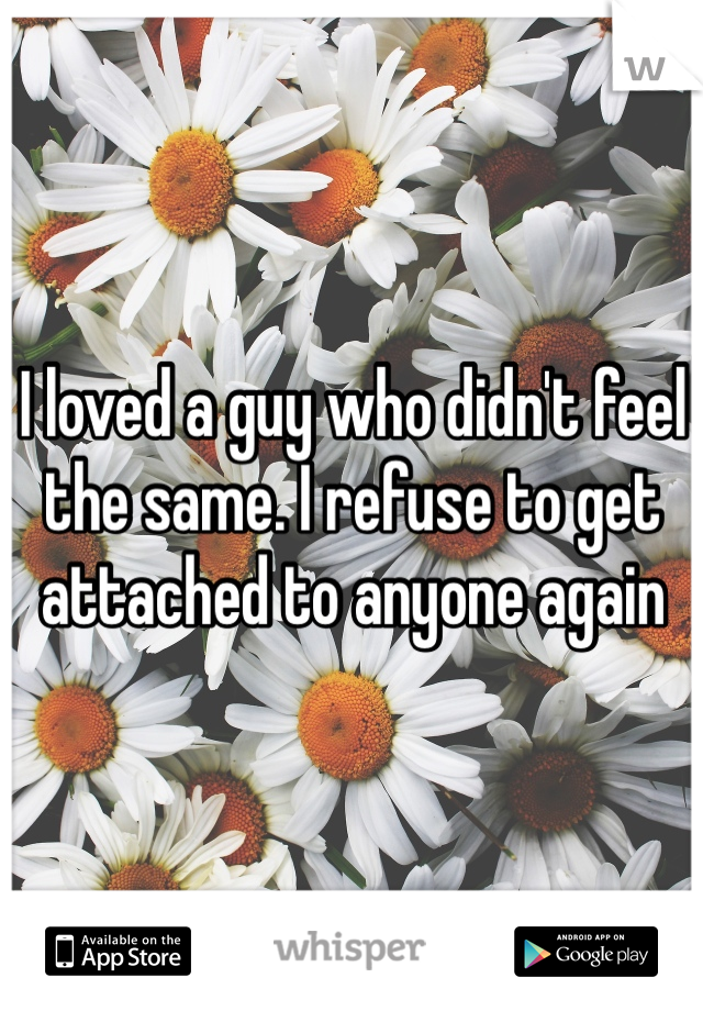 I loved a guy who didn't feel the same. I refuse to get attached to anyone again