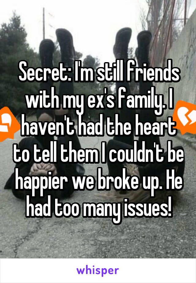Secret: I'm still friends with my ex's family. I haven't had the heart to tell them I couldn't be happier we broke up. He had too many issues!