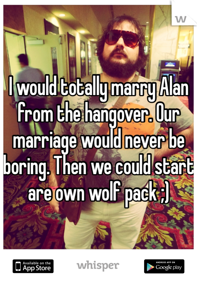 I would totally marry Alan from the hangover. Our marriage would never be boring. Then we could start are own wolf pack ;)