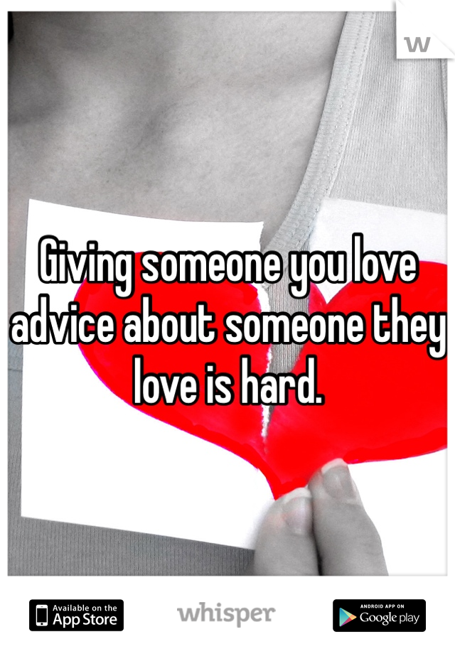 Giving someone you love advice about someone they love is hard.