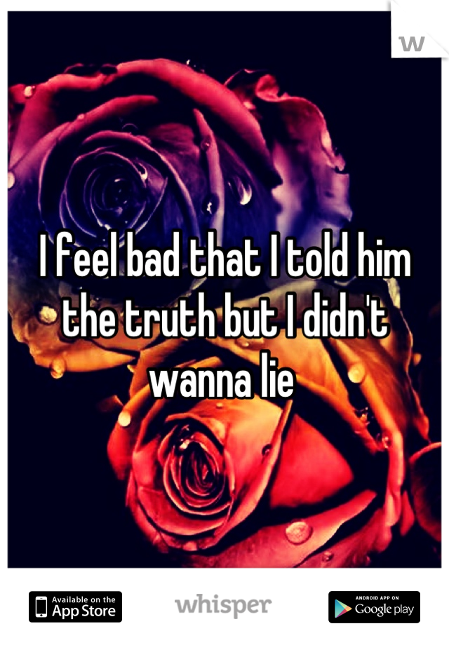 I feel bad that I told him the truth but I didn't wanna lie
