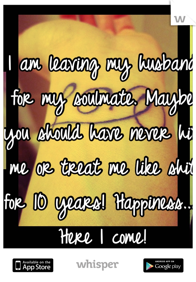 I am leaving my husband for my soulmate. Maybe you should have never hit me or treat me like shit for 10 years! Happiness.... Here I come!