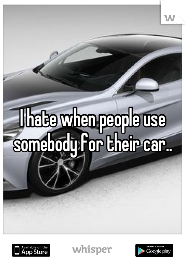 I hate when people use somebody for their car..
