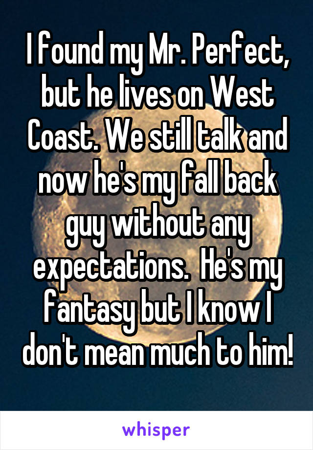 I found my Mr. Perfect, but he lives on West Coast. We still talk and now he's my fall back guy without any expectations.  He's my fantasy but I know I don't mean much to him!