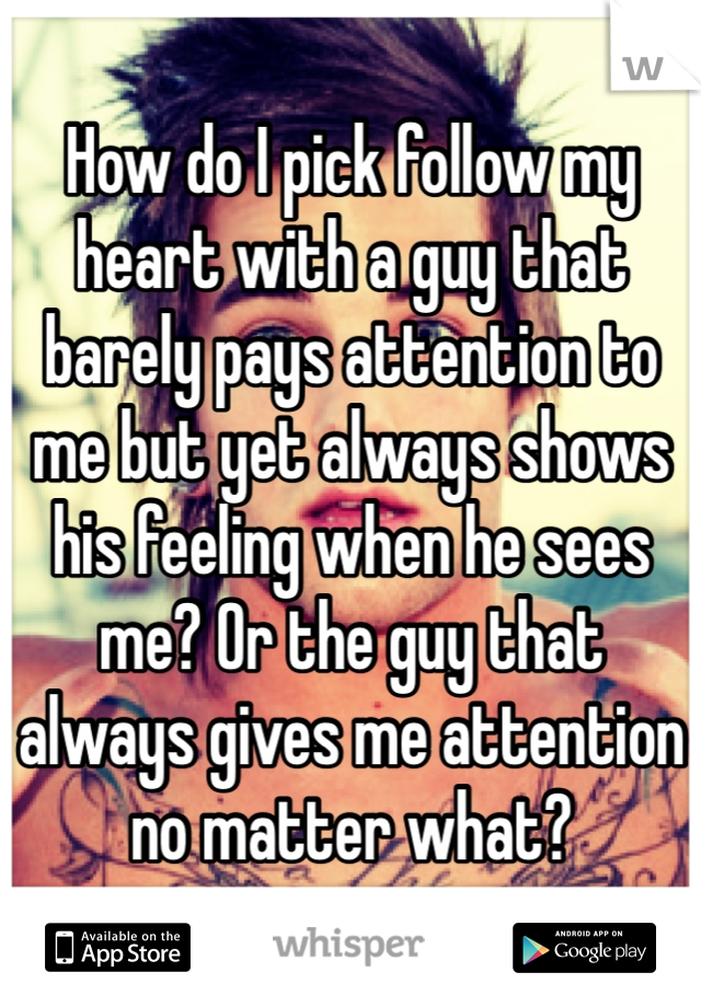 How do I pick follow my heart with a guy that barely pays attention to me but yet always shows his feeling when he sees me? Or the guy that always gives me attention no matter what?