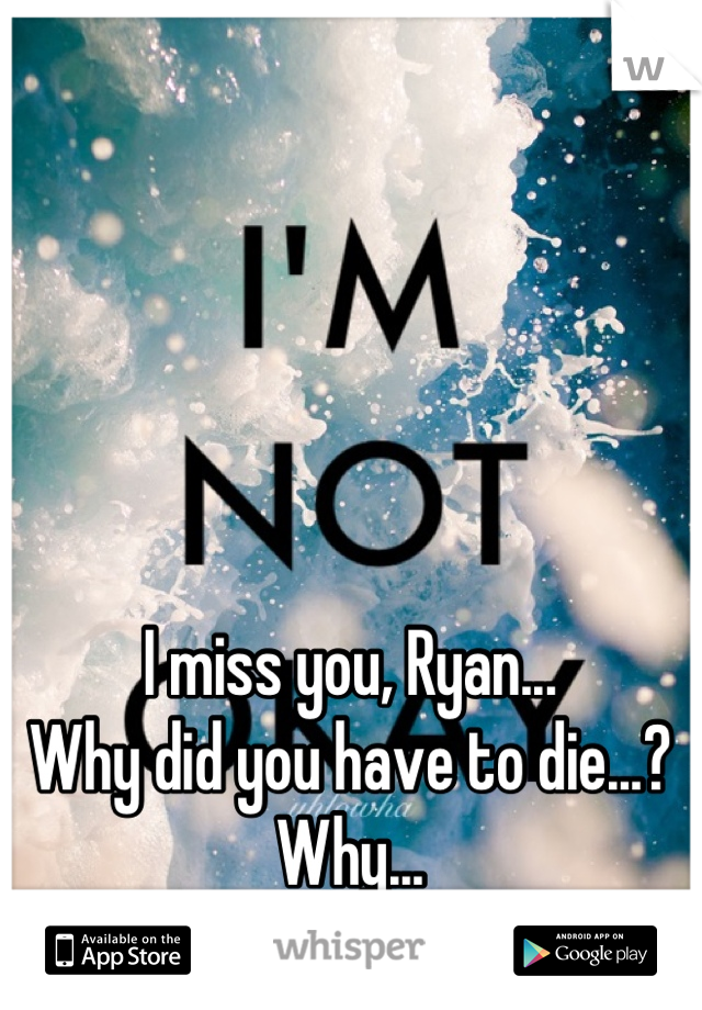 I miss you, Ryan... Why did you have to die...? Why...