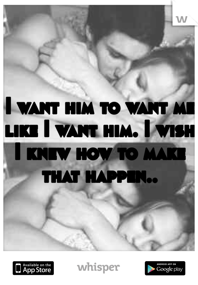 I want him to want me like I want him. I wish I knew how to make that happen..