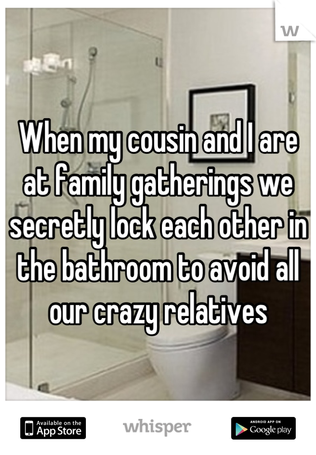 When my cousin and I are at family gatherings we secretly lock each other in the bathroom to avoid all our crazy relatives