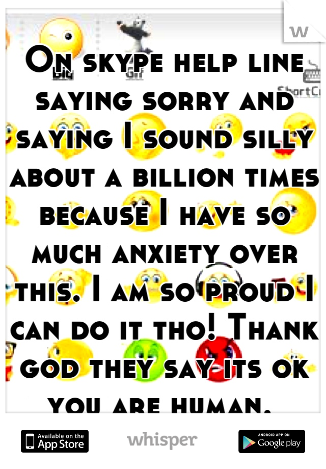 On skype help line saying sorry and saying I sound silly about a billion times because I have so much anxiety over this. I am so proud I can do it tho! Thank god they say its ok you are human.