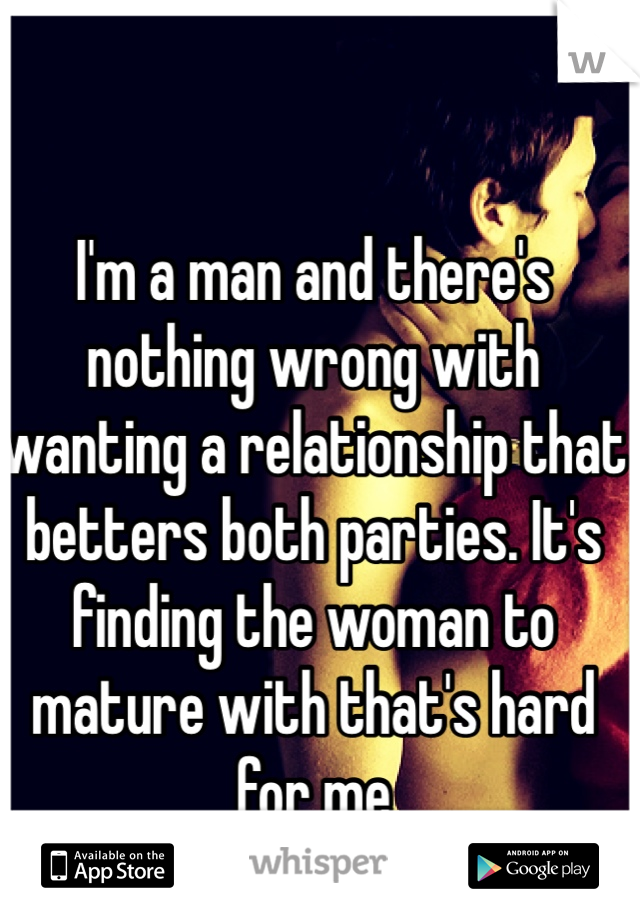 I'm a man and there's nothing wrong with wanting a relationship that betters both parties. It's finding the woman to mature with that's hard for me