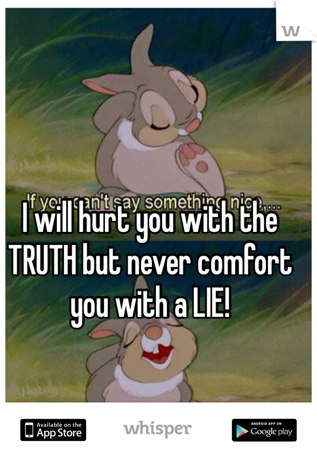 I will hurt you with the TRUTH but never comfort you with a LIE!