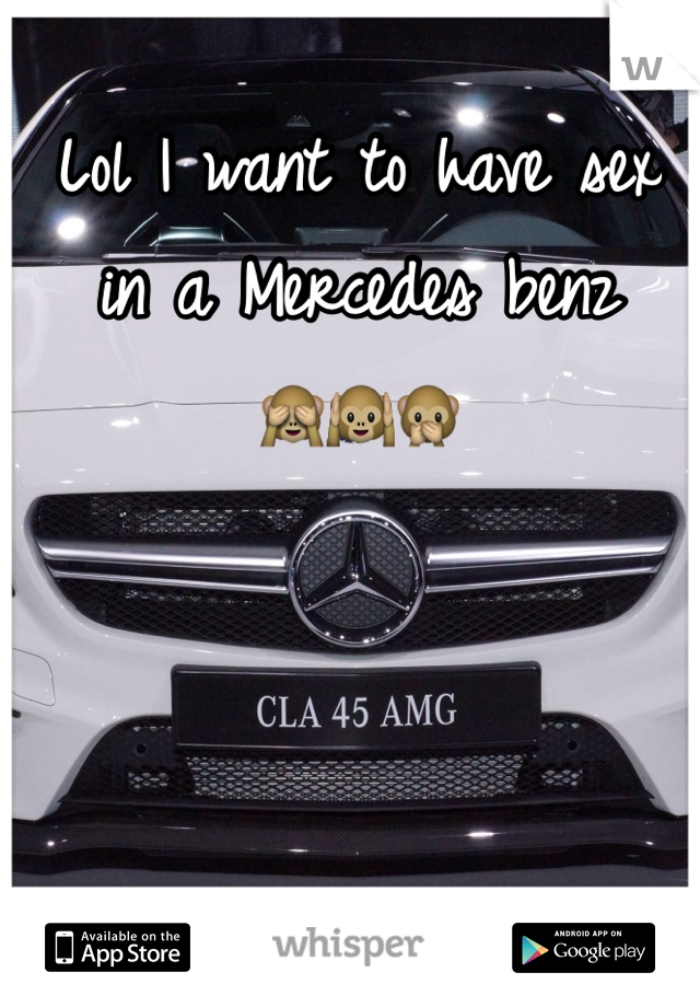 Lol I want to have sex in a Mercedes benz  🙈🙉🙊