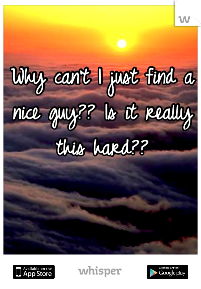 Why can't I just find a nice guy?? Is it really this hard??
