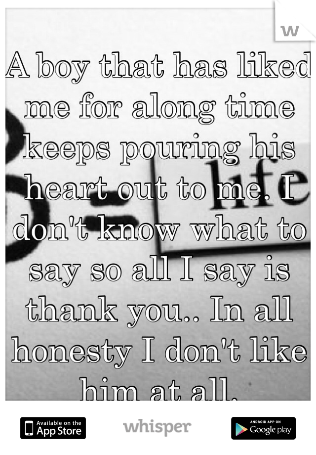 A boy that has liked me for along time keeps pouring his heart out to me. I don't know what to say so all I say is thank you.. In all honesty I don't like him at all.