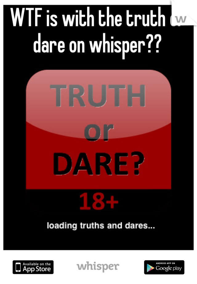 WTF is with the truth or dare on whisper??