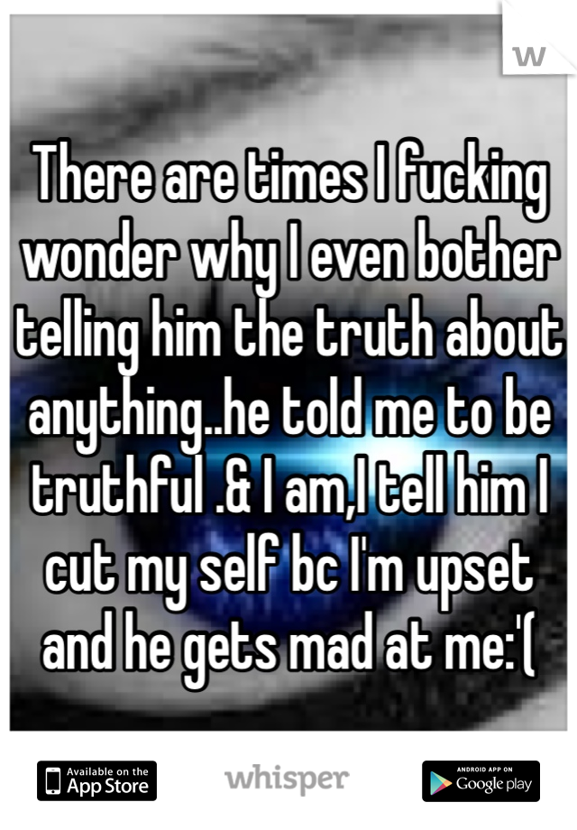 There are times I fucking wonder why I even bother telling him the truth about anything..he told me to be truthful .& I am,I tell him I cut my self bc I'm upset and he gets mad at me:'(