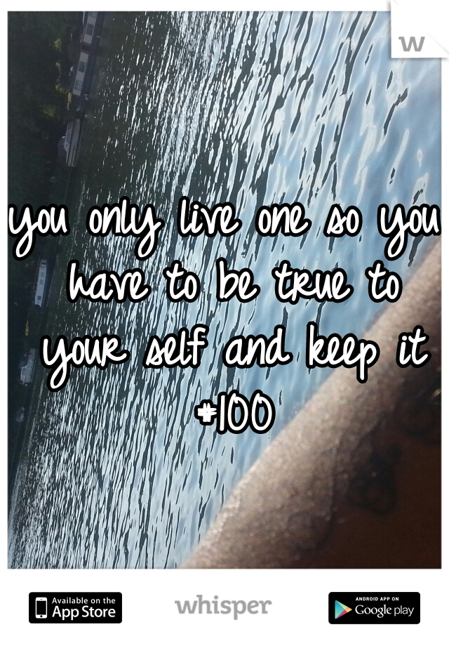 you only live one so you have to be true to your self and keep it #100