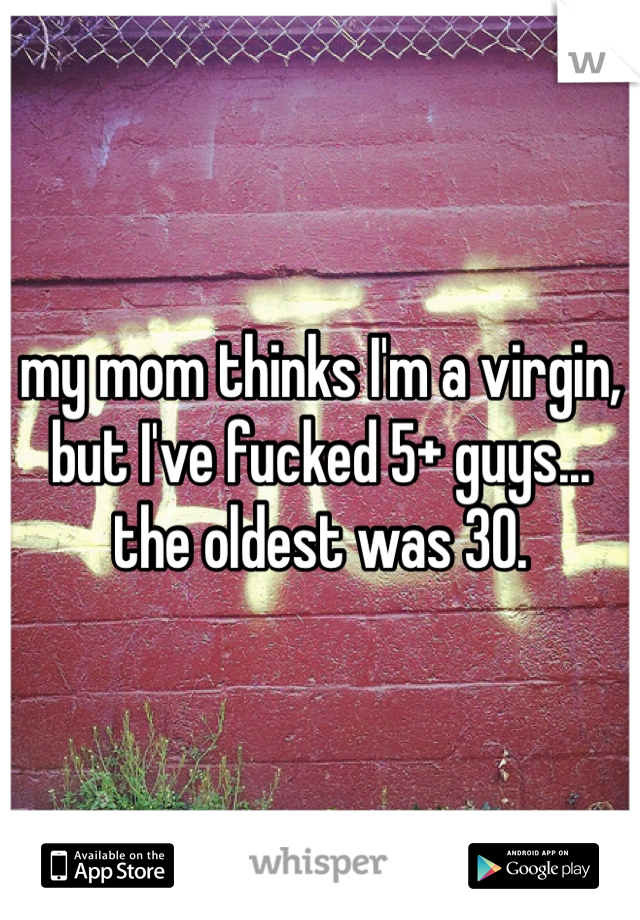 my mom thinks I'm a virgin, but I've fucked 5+ guys... the oldest was 30.