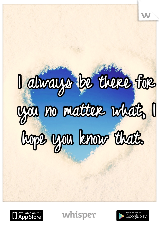 I always be there for you no matter what, I hope you know that.