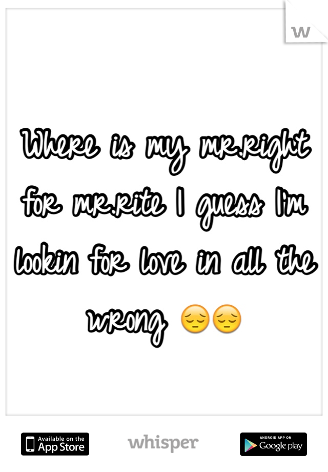 Where is my mr.right for mr.rite I guess I'm lookin for love in all the wrong 😔😔